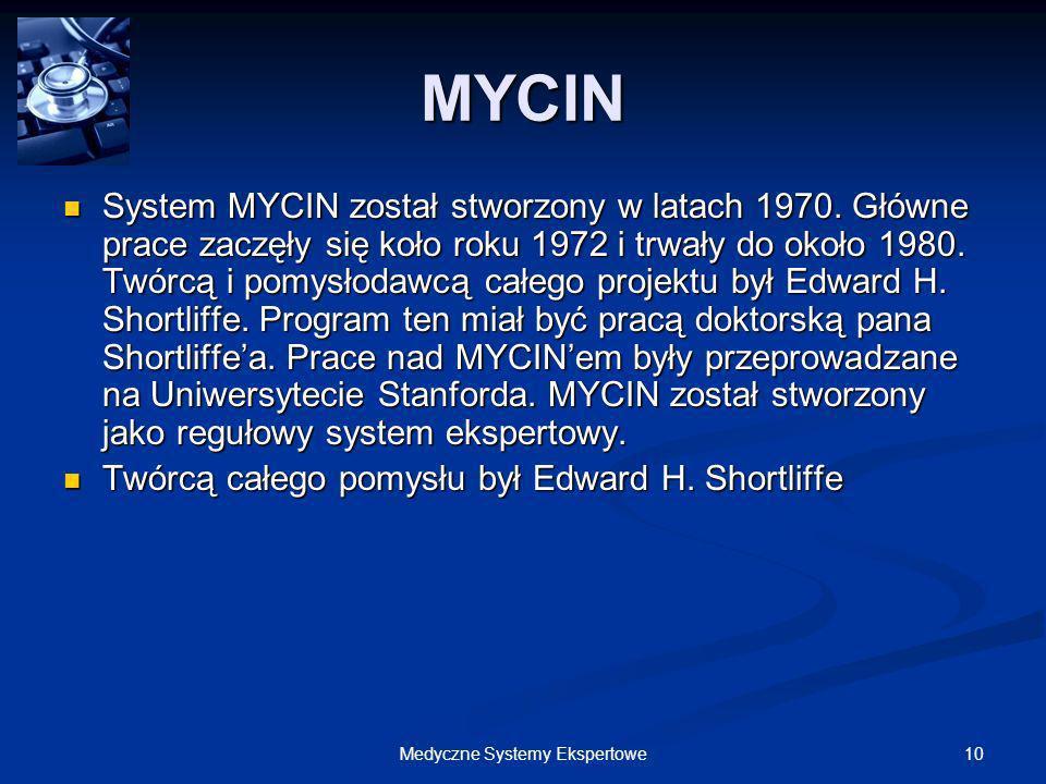 10Medyczne Systemy Ekspertowe MYCIN System MYCIN został stworzony w latach 1970. Główne prace zaczęły się koło roku 1972 i trwały do około 1980. Twórc