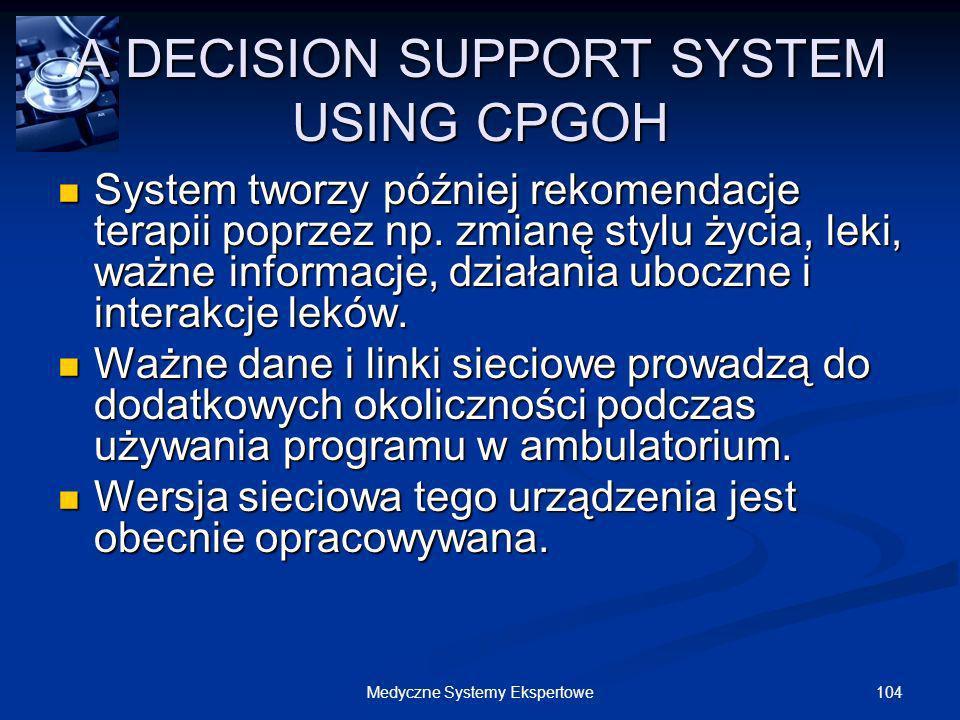 104Medyczne Systemy Ekspertowe A DECISION SUPPORT SYSTEM USING CPGOH System tworzy później rekomendacje terapii poprzez np. zmianę stylu życia, leki,