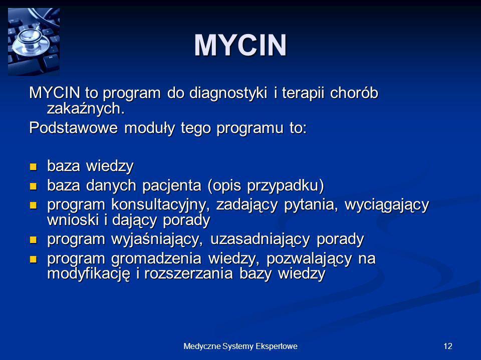 12Medyczne Systemy Ekspertowe MYCIN MYCIN to program do diagnostyki i terapii chorób zakaźnych. Podstawowe moduły tego programu to: baza wiedzy baza w
