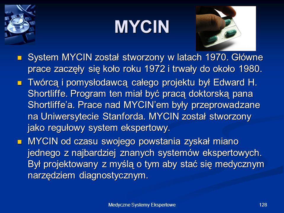 128Medyczne Systemy Ekspertowe MYCIN System MYCIN został stworzony w latach 1970. Główne prace zaczęły się koło roku 1972 i trwały do około 1980. Syst