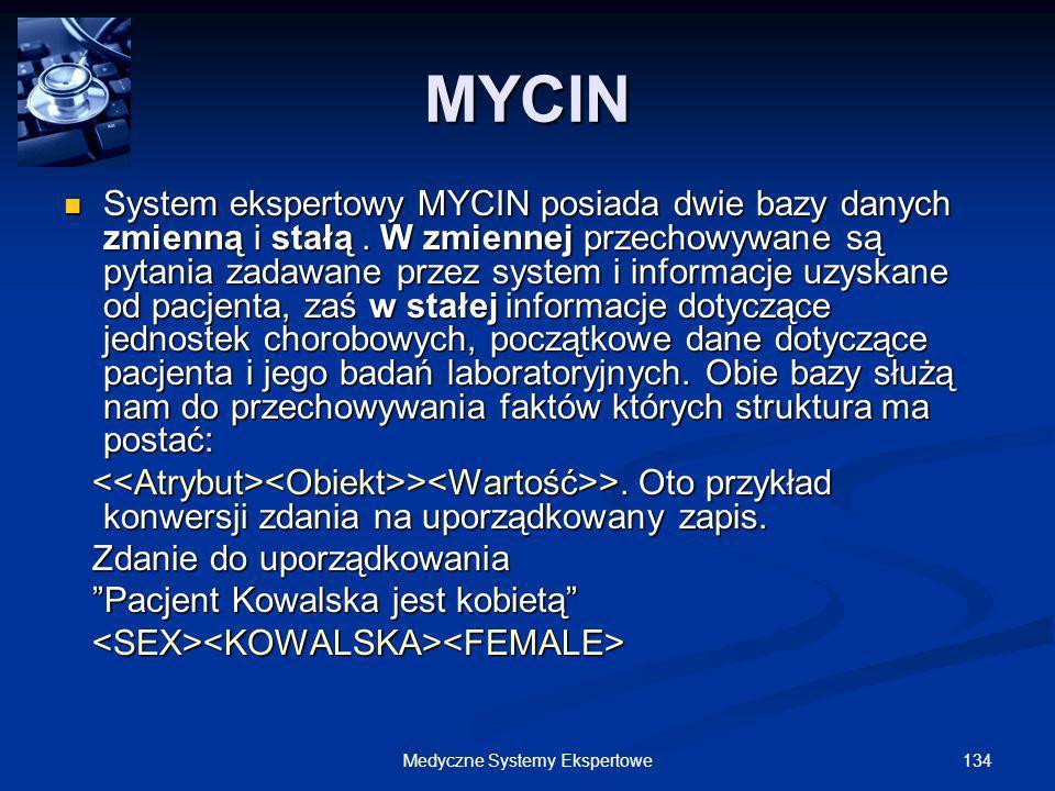 134Medyczne Systemy Ekspertowe System ekspertowy MYCIN posiada dwie bazy danych zmienną i stałą. W zmiennej przechowywane są pytania zadawane przez sy