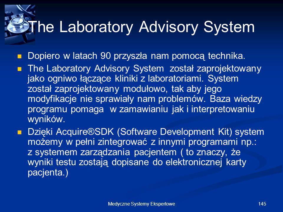 145Medyczne Systemy Ekspertowe The Laboratory Advisory System Dopiero w latach 90 przyszła nam pomocą technika. The Laboratory Advisory System został