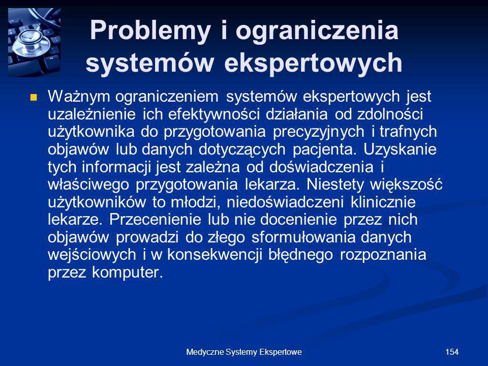 154Medyczne Systemy Ekspertowe Problemy i ograniczenia systemów ekspertowych Ważnym ograniczeniem systemów ekspertowych jest uzależnienie ich efektywn