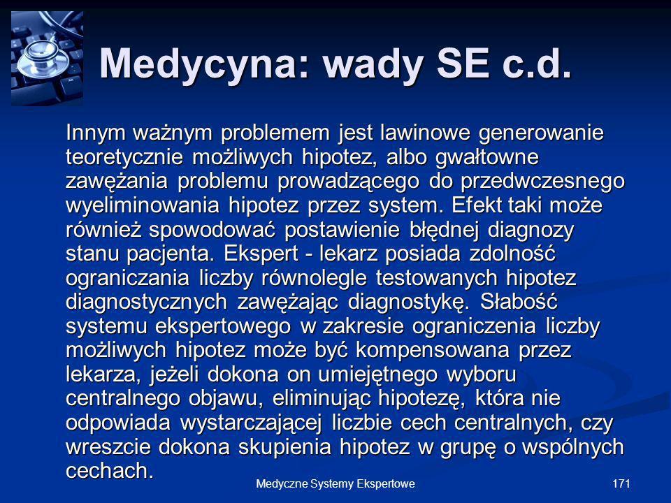 171Medyczne Systemy Ekspertowe Medycyna: wady SE c.d. Innym ważnym problemem jest lawinowe generowanie teoretycznie możliwych hipotez, albo gwałtowne