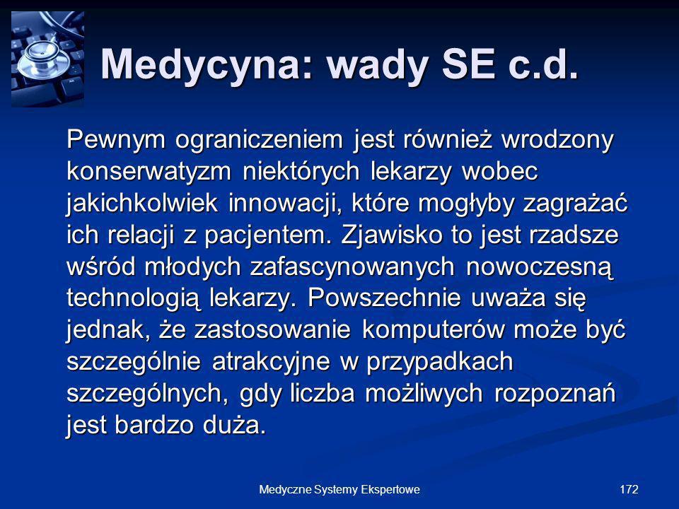 172Medyczne Systemy Ekspertowe Medycyna: wady SE c.d. Pewnym ograniczeniem jest również wrodzony konserwatyzm niektórych lekarzy wobec jakichkolwiek i
