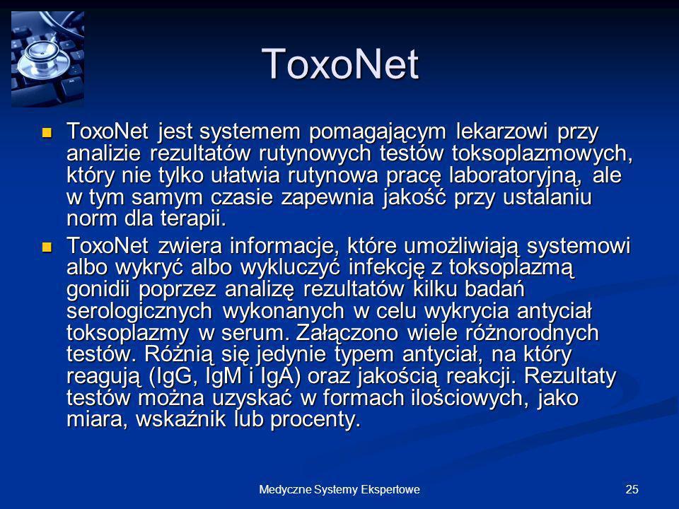 25Medyczne Systemy Ekspertowe ToxoNet ToxoNet jest systemem pomagającym lekarzowi przy analizie rezultatów rutynowych testów toksoplazmowych, który ni