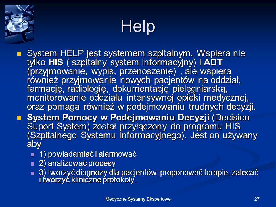 27Medyczne Systemy Ekspertowe Help System HELP jest systemem szpitalnym. Wspiera nie tylko HIS ( szpitalny system informacyjny) i ADT (przyjmowanie, w