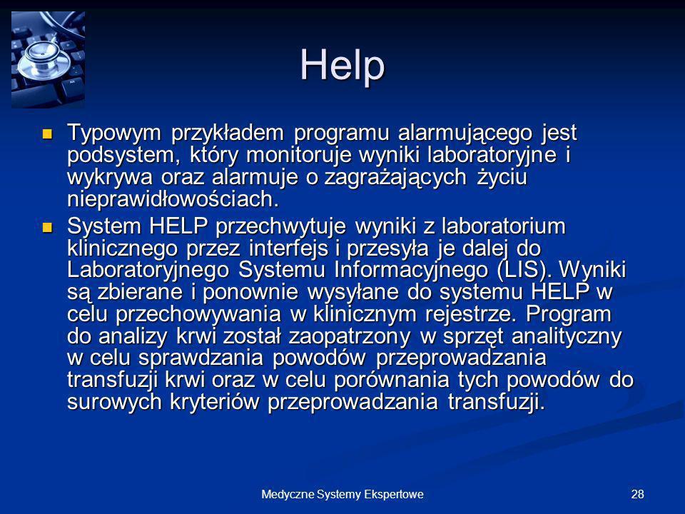 28Medyczne Systemy Ekspertowe Help Typowym przykładem programu alarmującego jest podsystem, który monitoruje wyniki laboratoryjne i wykrywa oraz alarm