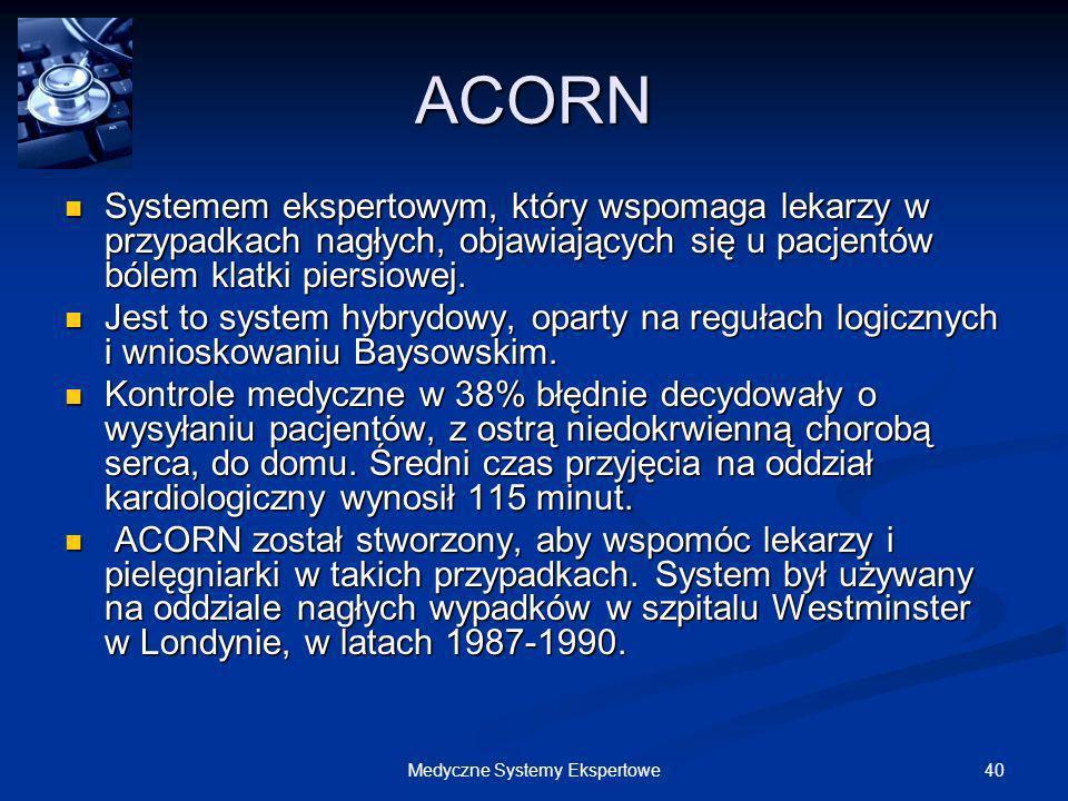 40Medyczne Systemy Ekspertowe ACORN Systemem ekspertowym, który wspomaga lekarzy w przypadkach nagłych, objawiających się u pacjentów bólem klatki pie