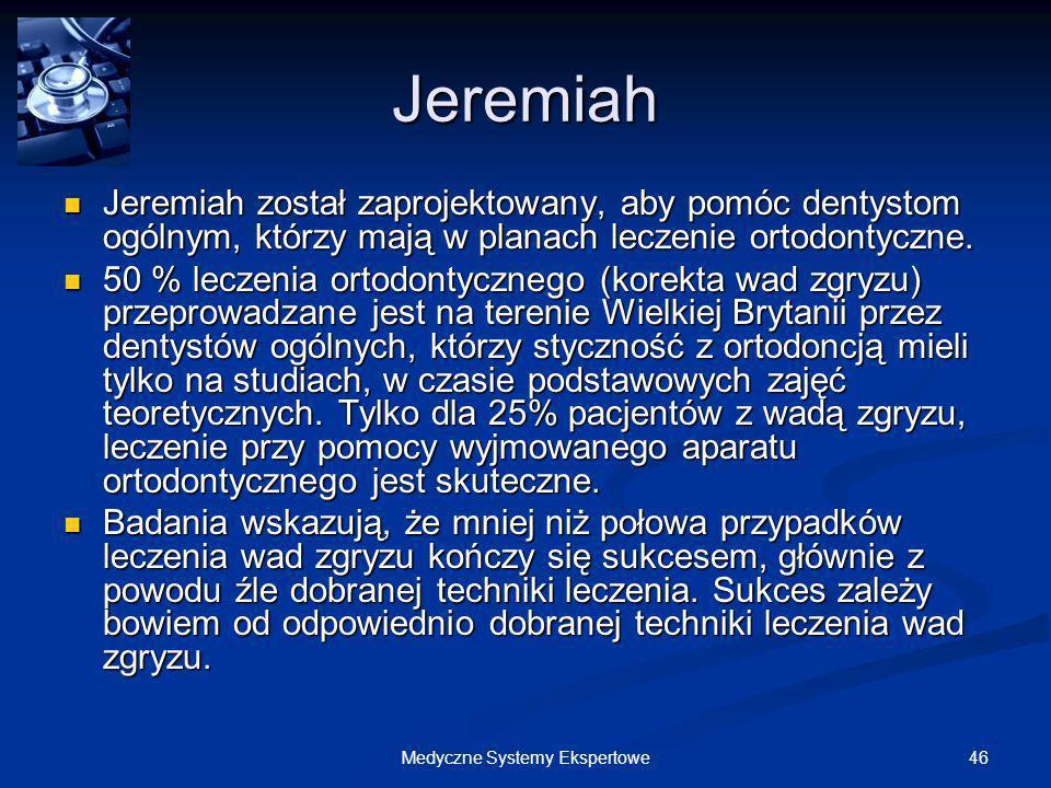 46Medyczne Systemy Ekspertowe Jeremiah Jeremiah został zaprojektowany, aby pomóc dentystom ogólnym, którzy mają w planach leczenie ortodontyczne. Jere
