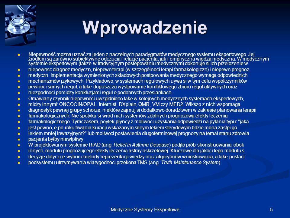 5Medyczne Systemy Ekspertowe Wprowadzenie Niepewność można uznać za jeden z naczelnych paradygmatów medycznego systemu ekspertowego. Jej źródłem są za