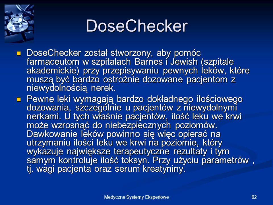 62Medyczne Systemy Ekspertowe DoseChecker DoseChecker został stworzony, aby pomóc farmaceutom w szpitalach Barnes i Jewish (szpitale akademickie) przy