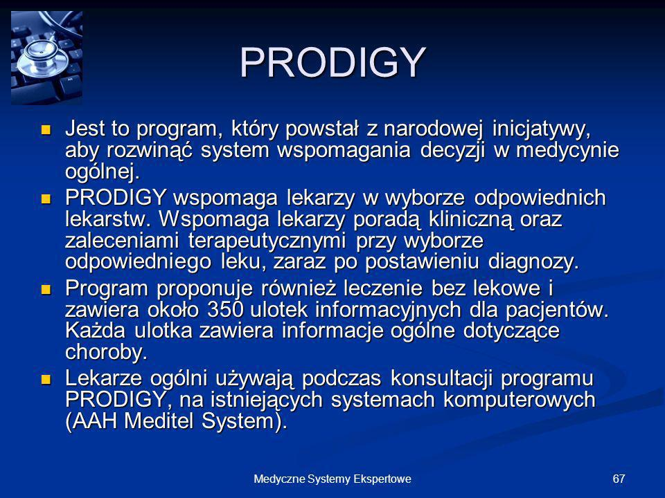 67Medyczne Systemy Ekspertowe PRODIGY Jest to program, który powstał z narodowej inicjatywy, aby rozwinąć system wspomagania decyzji w medycynie ogóln