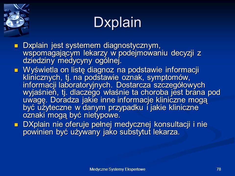 78Medyczne Systemy Ekspertowe Dxplain Dxplain jest systemem diagnostycznym, wspomagającym lekarzy w podejmowaniu decyzji z dziedziny medycyny ogólnej.