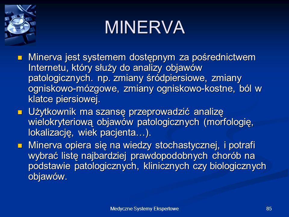 85Medyczne Systemy Ekspertowe MINERVA Minerva jest systemem dostępnym za pośrednictwem Internetu, który służy do analizy objawów patologicznych. np. z