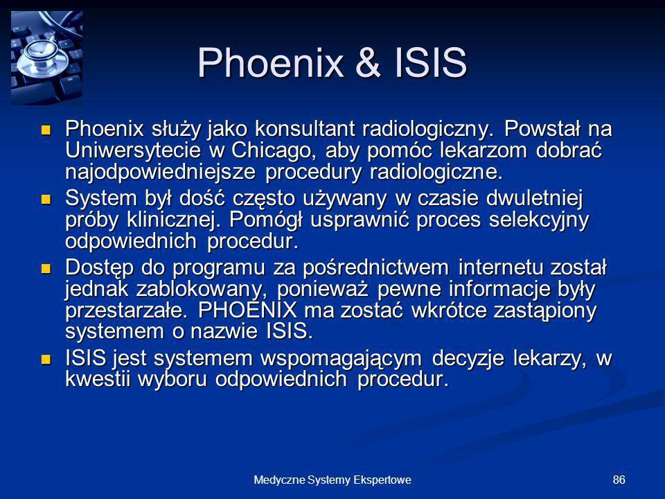 86Medyczne Systemy Ekspertowe Phoenix & ISIS Phoenix służy jako konsultant radiologiczny. Powstał na Uniwersytecie w Chicago, aby pomóc lekarzom dobra