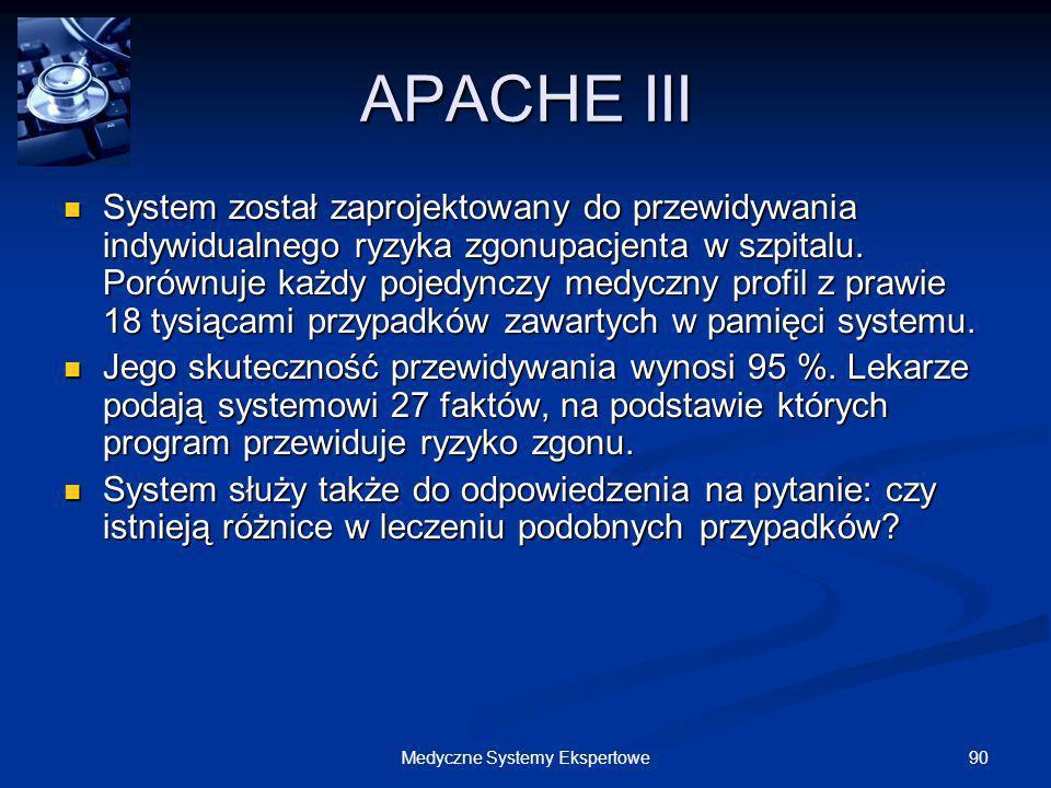90Medyczne Systemy Ekspertowe APACHE III System został zaprojektowany do przewidywania indywidualnego ryzyka zgonupacjenta w szpitalu. Porównuje każdy