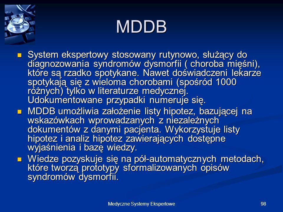 98Medyczne Systemy Ekspertowe MDDB System ekspertowy stosowany rutynowo, służący do diagnozowania syndromów dysmorfii ( choroba mięśni), które są rzad