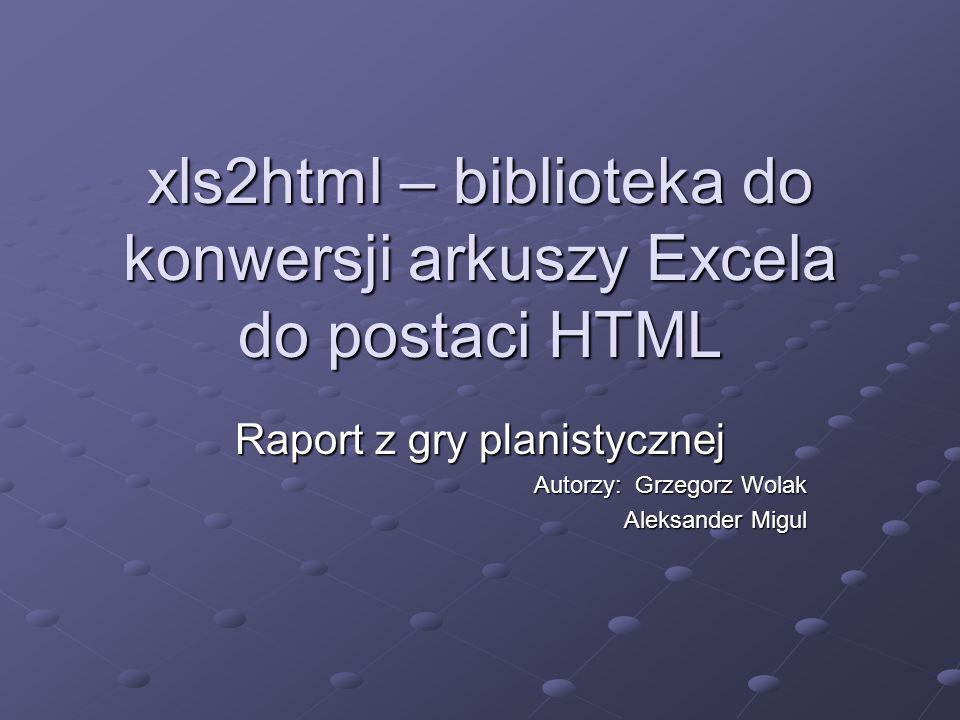 xls2html – biblioteka do konwersji arkuszy Excela do postaci HTML Raport z gry planistycznej Autorzy: Grzegorz Wolak Aleksander Migul