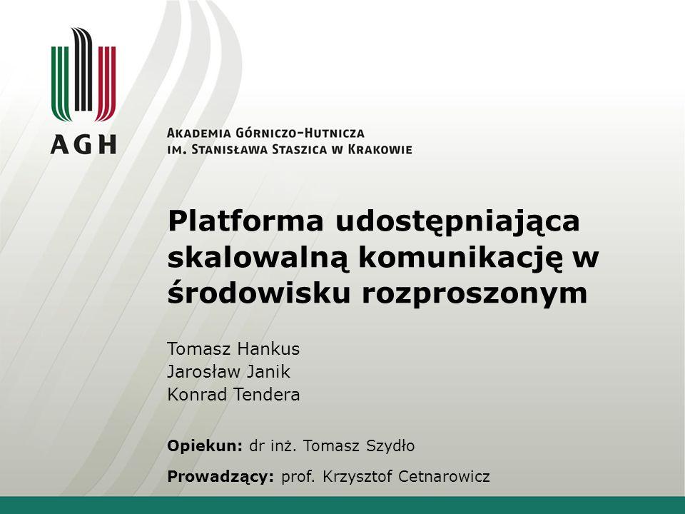 Platforma udostępniająca skalowalną komunikację w środowisku rozproszonym Tomasz Hankus Jarosław Janik Konrad Tendera Opiekun: dr inż. Tomasz Szydło P