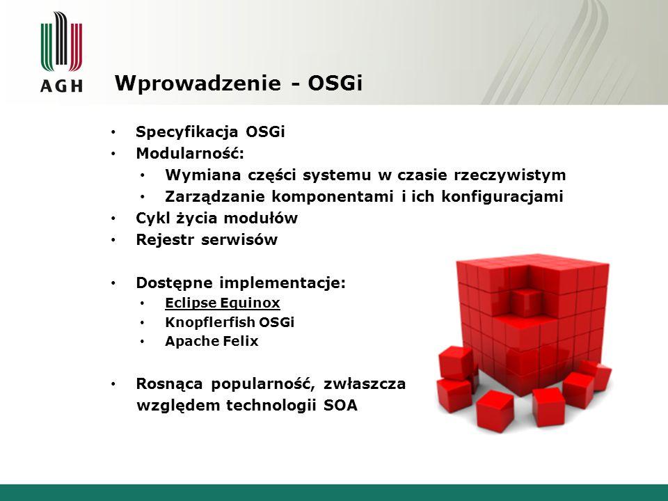 Wprowadzenie - OSGi Specyfikacja OSGi Modularność: Wymiana części systemu w czasie rzeczywistym Zarządzanie komponentami i ich konfiguracjami Cykl życ
