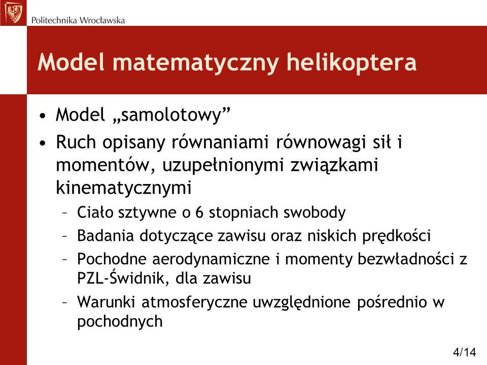 Model matematyczny helikoptera Model samolotowy Ruch opisany równaniami równowagi sił i momentów, uzupełnionymi związkami kinematycznymi –Ciało sztywn