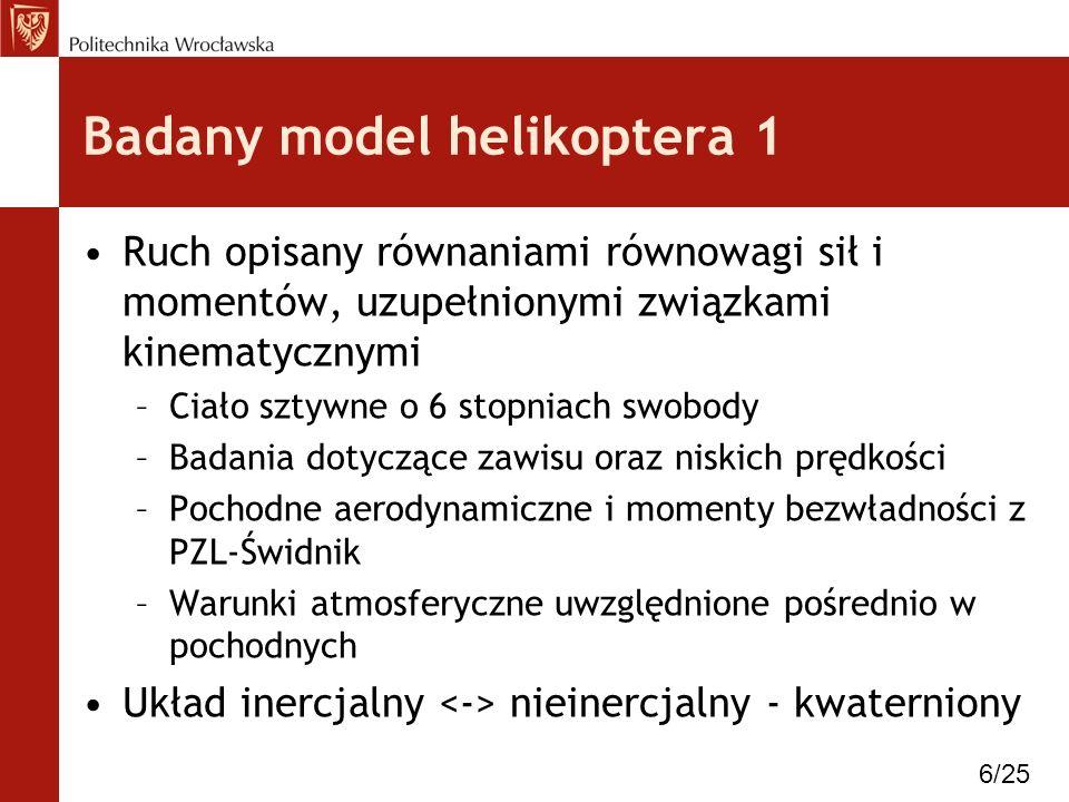 Badany model helikoptera 1 Ruch opisany równaniami równowagi sił i momentów, uzupełnionymi związkami kinematycznymi –Ciało sztywne o 6 stopniach swobo