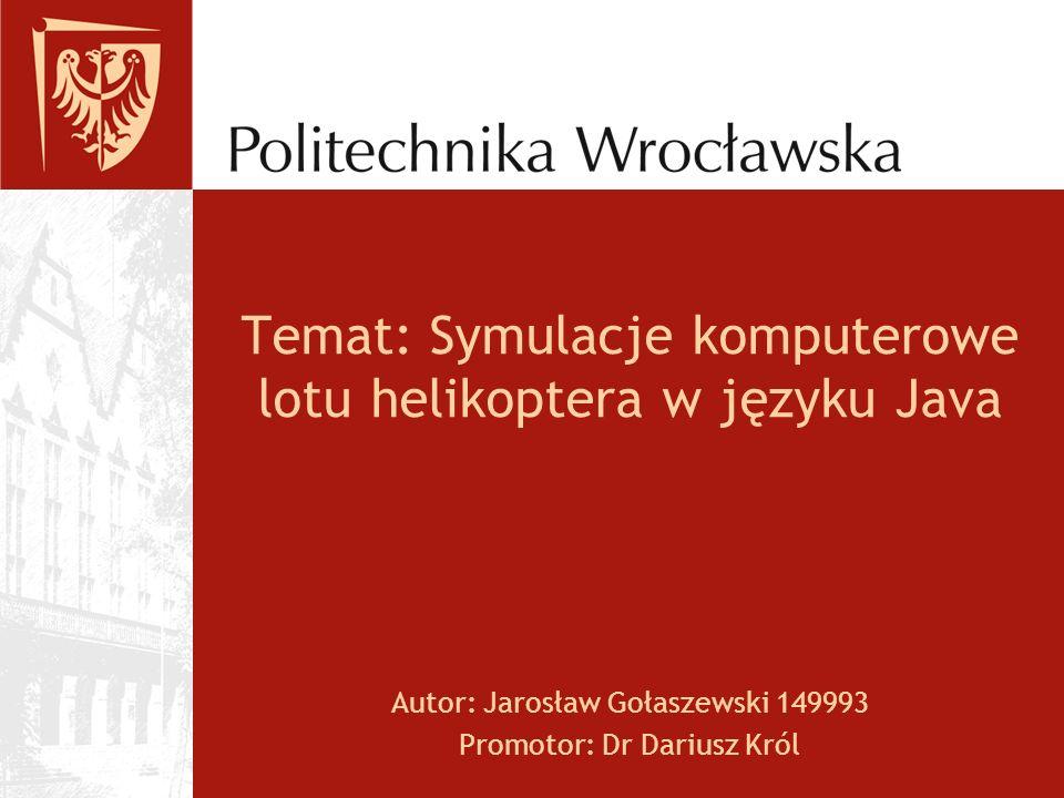 Temat: Symulacje komputerowe lotu helikoptera w języku Java Autor: Jarosław Gołaszewski 149993 Promotor: Dr Dariusz Król