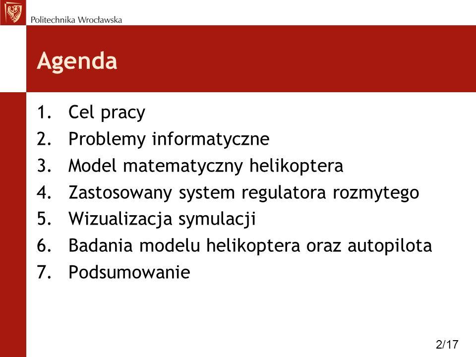 Agenda 1.Cel pracy 2.Problemy informatyczne 3.Model matematyczny helikoptera 4.Zastosowany system regulatora rozmytego 5.Wizualizacja symulacji 6.Bada