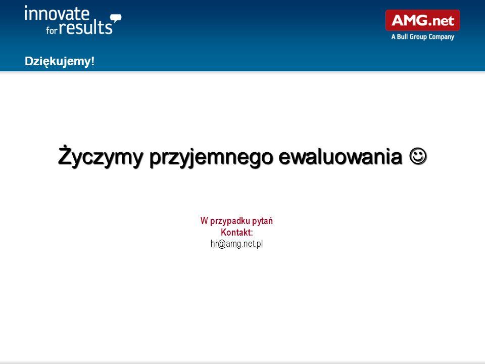 Dziękujemy! Życzymy przyjemnego ewaluowania Życzymy przyjemnego ewaluowania W przypadku pytań Kontakt: hr@amg.net.pl