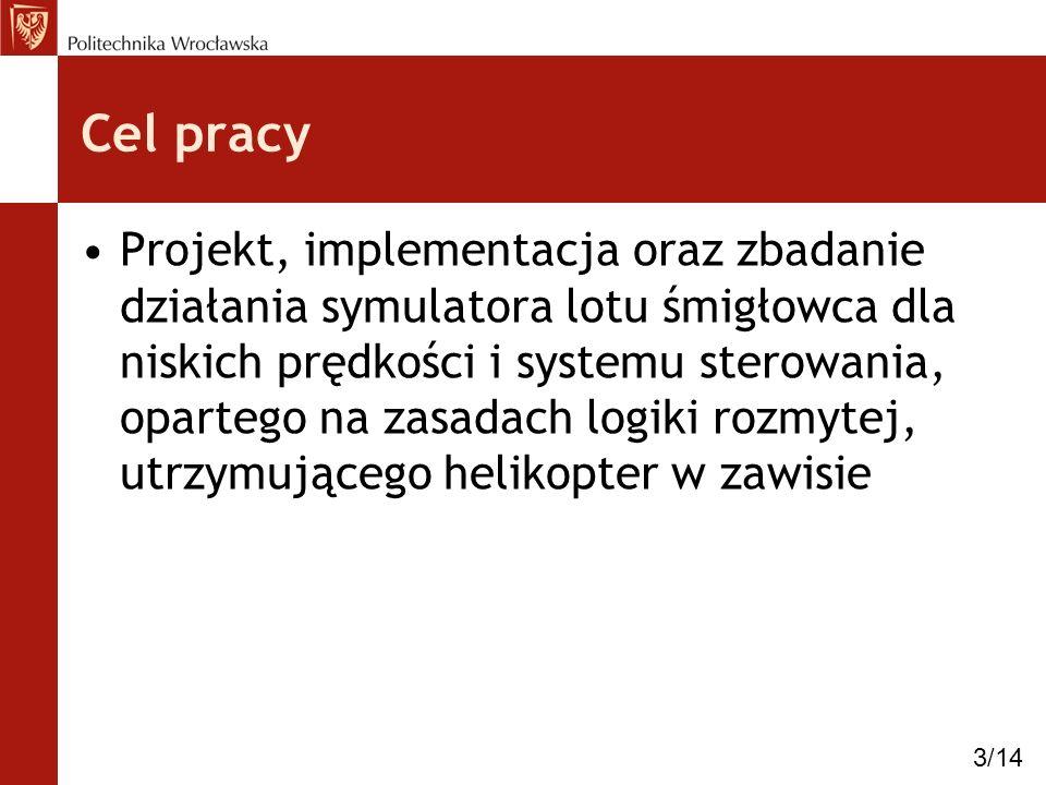 Cel pracy Projekt, implementacja oraz zbadanie działania symulatora lotu śmigłowca dla niskich prędkości i systemu sterowania, opartego na zasadach lo