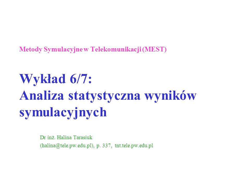 Metody Symulacyjne w Telekomunikacji (MEST) Wykład 6/7: Analiza statystyczna wyników symulacyjnych Dr inż. Halina Tarasiuk (halina@tele.pw.edu.pl), p.