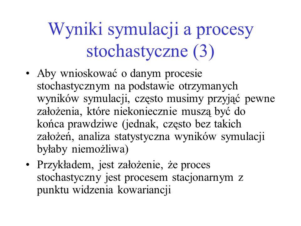 Wyniki symulacji a procesy stochastyczne (3) Aby wnioskować o danym procesie stochastycznym na podstawie otrzymanych wyników symulacji, często musimy