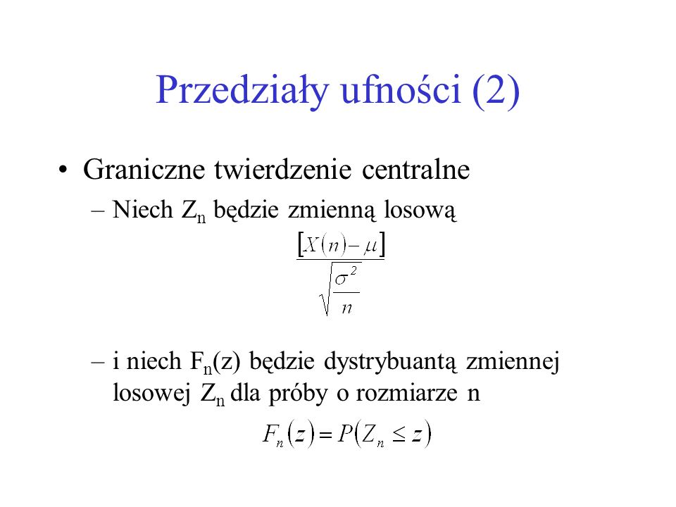 Przedziały ufności (2) Graniczne twierdzenie centralne –Niech Z n będzie zmienną losową –i niech F n (z) będzie dystrybuantą zmiennej losowej Z n dla