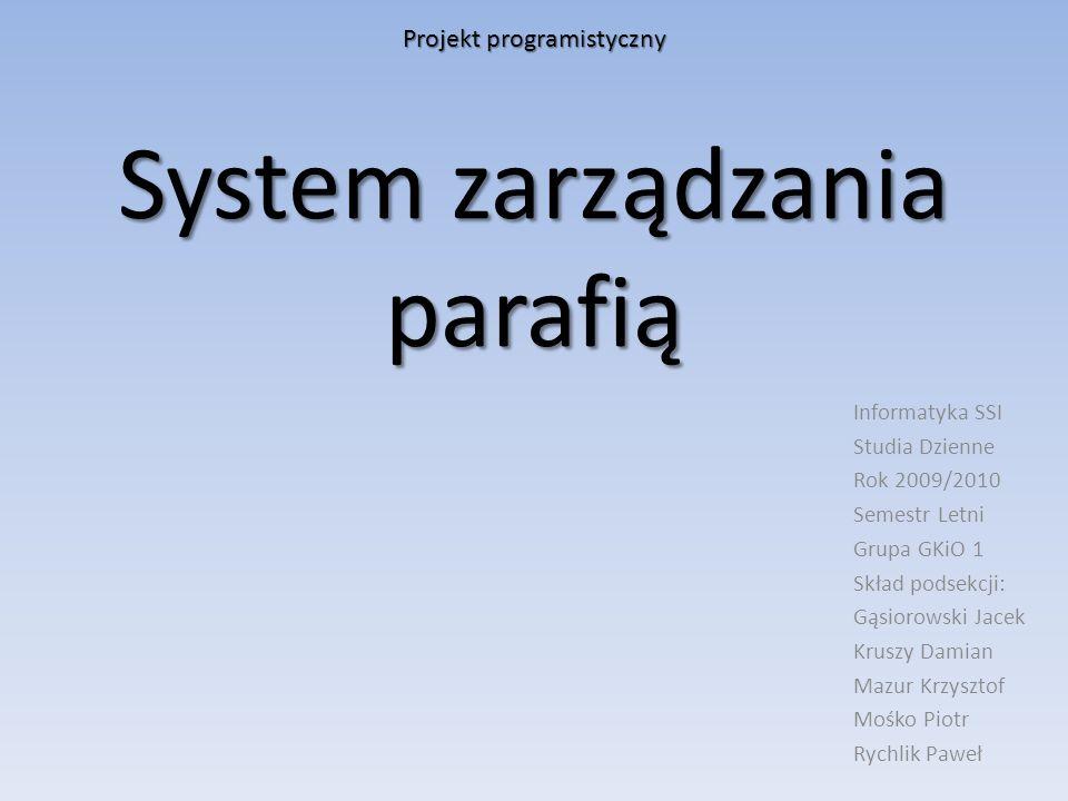 System zarządzania parafią Informatyka SSI Studia Dzienne Rok 2009/2010 Semestr Letni Grupa GKiO 1 Skład podsekcji: Gąsiorowski Jacek Kruszy Damian Ma