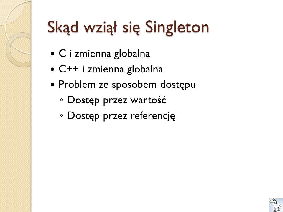 Skąd wziął się Singleton C i zmienna globalna C++ i zmienna globalna Problem ze sposobem dostępu Dostęp przez wartość Dostęp przez referencję