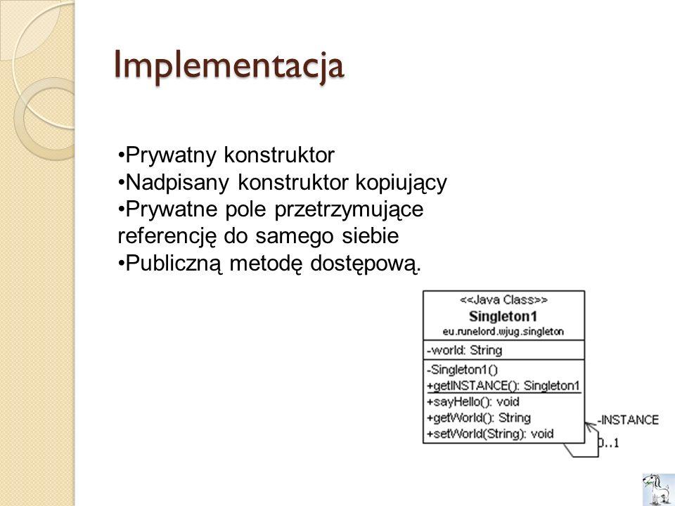 Implementacja Prywatny konstruktor Nadpisany konstruktor kopiujący Prywatne pole przetrzymujące referencję do samego siebie Publiczną metodę dostępową