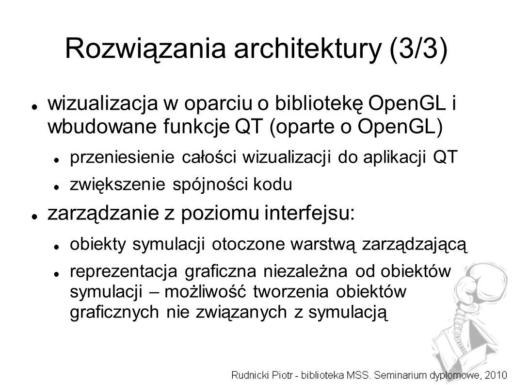 Rozwiązania architektury (3/3) wizualizacja w oparciu o bibliotekę OpenGL i wbudowane funkcje QT (oparte o OpenGL) przeniesienie całości wizualizacji do aplikacji QT zwiększenie spójności kodu zarządzanie z poziomu interfejsu: obiekty symulacji otoczone warstwą zarządzającą reprezentacja graficzna niezależna od obiektów symulacji – możliwość tworzenia obiektów graficznych nie związanych z symulacją