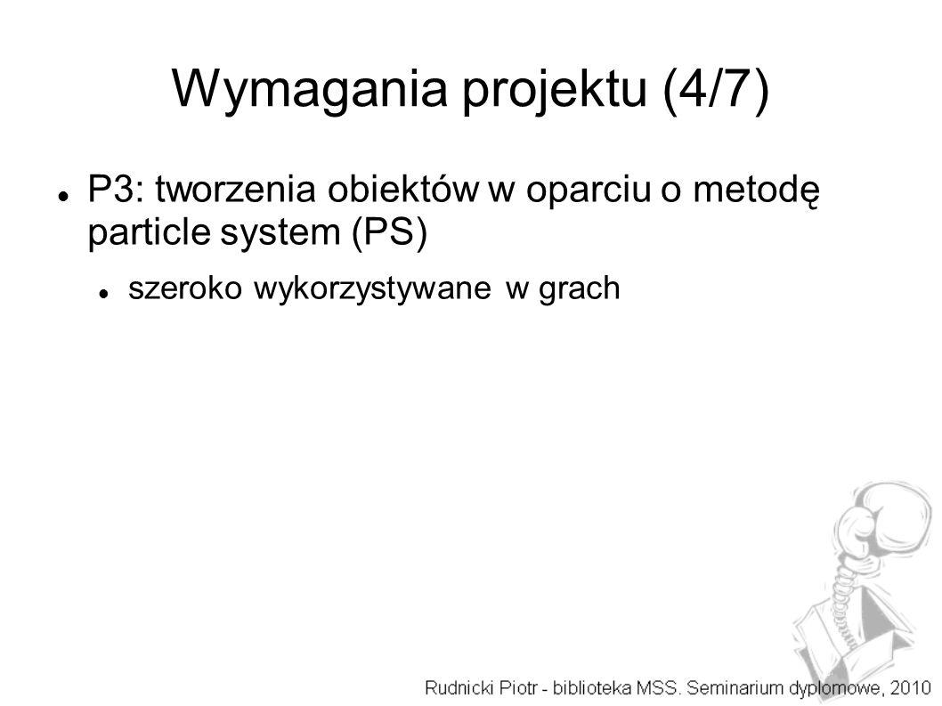 Wymagania projektu (4/7) P3: tworzenia obiektów w oparciu o metodę particle system (PS) szeroko wykorzystywane w grach