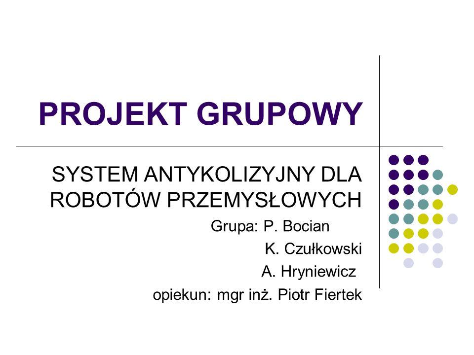 PROJEKT GRUPOWY SYSTEM ANTYKOLIZYJNY DLA ROBOTÓW PRZEMYSŁOWYCH Grupa: P.