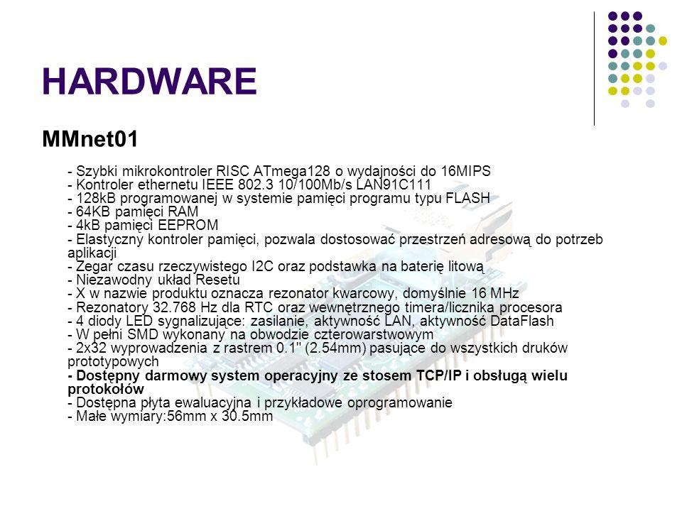 HARDWARE MMnet01 - Szybki mikrokontroler RISC ATmega128 o wydajności do 16MIPS - Kontroler ethernetu IEEE 802.3 10/100Mb/s LAN91C111 - 128kB programowanej w systemie pamięci programu typu FLASH - 64KB pamięci RAM - 4kB pamięci EEPROM - Elastyczny kontroler pamięci, pozwala dostosować przestrzeń adresową do potrzeb aplikacji - Zegar czasu rzeczywistego I2C oraz podstawka na baterię litową - Niezawodny układ Resetu - X w nazwie produktu oznacza rezonator kwarcowy, domyślnie 16 MHz - Rezonatory 32.768 Hz dla RTC oraz wewnętrznego timera/licznika procesora - 4 diody LED sygnalizujące: zasilanie, aktywność LAN, aktywność DataFlash - W pełni SMD wykonany na obwodzie czterowarstwowym - 2x32 wyprowadzenia z rastrem 0.1 (2.54mm) pasujące do wszystkich druków prototypowych - Dostępny darmowy system operacyjny ze stosem TCP/IP i obsługą wielu protokołów - Dostępna płyta ewaluacyjna i przykładowe oprogramowanie - Małe wymiary:56mm x 30.5mm