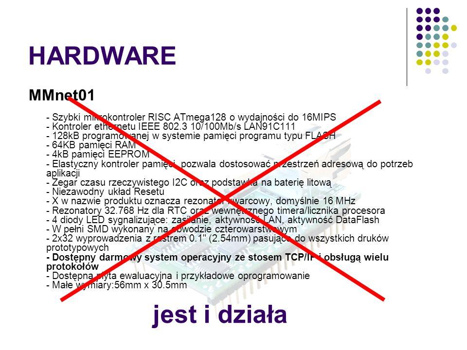 HARDWARE MMnet01 - Szybki mikrokontroler RISC ATmega128 o wydajności do 16MIPS - Kontroler ethernetu IEEE 802.3 10/100Mb/s LAN91C111 - 128kB programowanej w systemie pamięci programu typu FLASH - 64KB pamięci RAM - 4kB pamięci EEPROM - Elastyczny kontroler pamięci, pozwala dostosować przestrzeń adresową do potrzeb aplikacji - Zegar czasu rzeczywistego I2C oraz podstawka na baterię litową - Niezawodny układ Resetu - X w nazwie produktu oznacza rezonator kwarcowy, domyślnie 16 MHz - Rezonatory 32.768 Hz dla RTC oraz wewnętrznego timera/licznika procesora - 4 diody LED sygnalizujące: zasilanie, aktywność LAN, aktywność DataFlash - W pełni SMD wykonany na obwodzie czterowarstwowym - 2x32 wyprowadzenia z rastrem 0.1 (2.54mm) pasujące do wszystkich druków prototypowych - Dostępny darmowy system operacyjny ze stosem TCP/IP i obsługą wielu protokołów - Dostępna płyta ewaluacyjna i przykładowe oprogramowanie - Małe wymiary:56mm x 30.5mm jest i działa