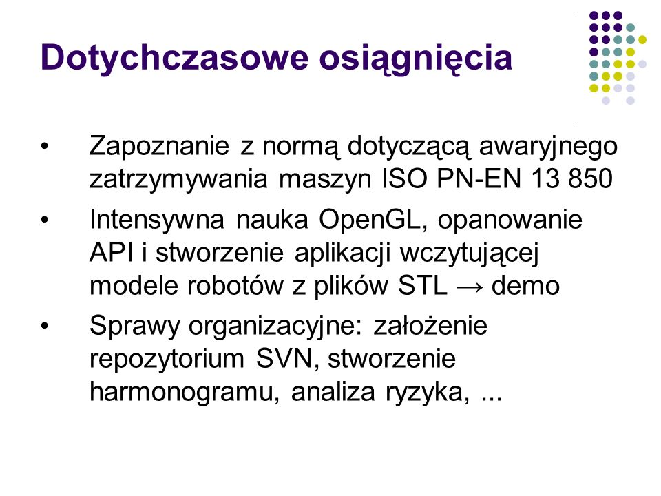 Dotychczasowe osiągnięcia Zapoznanie z normą dotyczącą awaryjnego zatrzymywania maszyn ISO PN-EN 13 850 Intensywna nauka OpenGL, opanowanie API i stwo