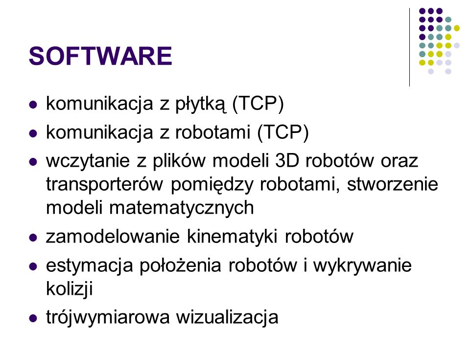 SOFTWARE komunikacja z płytką (TCP) komunikacja z robotami (TCP) wczytanie z plików modeli 3D robotów oraz transporterów pomiędzy robotami, stworzenie modeli matematycznych zamodelowanie kinematyki robotów estymacja położenia robotów i wykrywanie kolizji trójwymiarowa wizualizacja