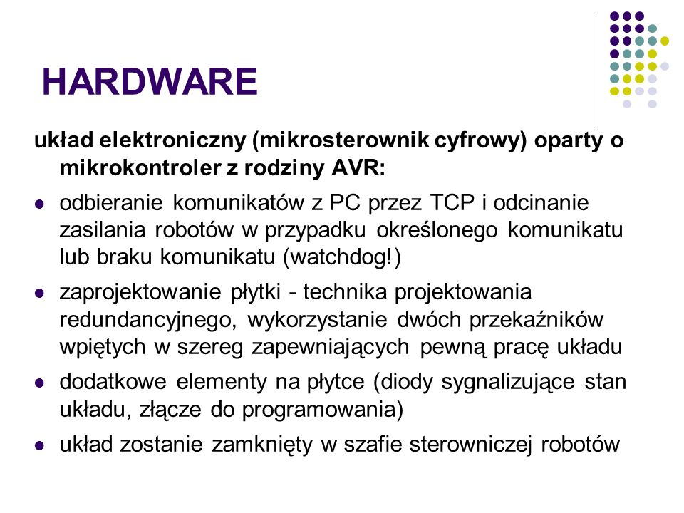 HARDWARE układ elektroniczny (mikrosterownik cyfrowy) oparty o mikrokontroler z rodziny AVR: odbieranie komunikatów z PC przez TCP i odcinanie zasilania robotów w przypadku określonego komunikatu lub braku komunikatu (watchdog!) zaprojektowanie płytki - technika projektowania redundancyjnego, wykorzystanie dwóch przekaźników wpiętych w szereg zapewniających pewną pracę układu dodatkowe elementy na płytce (diody sygnalizujące stan układu, złącze do programowania) układ zostanie zamknięty w szafie sterowniczej robotów