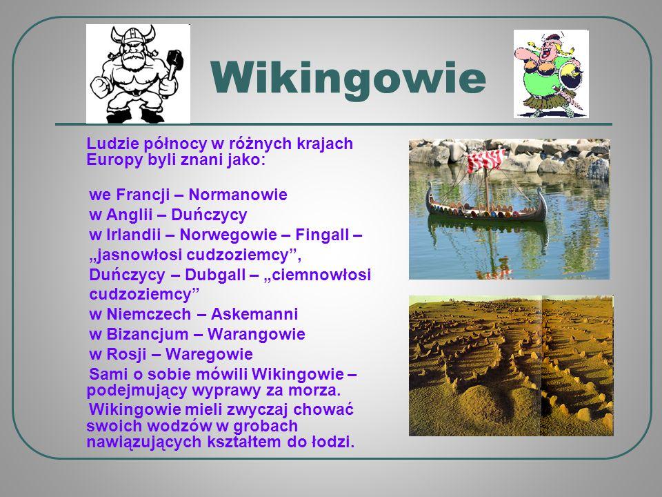 Wikingowie Ludzie północy w różnych krajach Europy byli znani jako: we Francji – Normanowie w Anglii – Duńczycy w Irlandii – Norwegowie – Fingall – jasnowłosi cudzoziemcy, Duńczycy – Dubgall – ciemnowłosi cudzoziemcy w Niemczech – Askemanni w Bizancjum – Warangowie w Rosji – Waregowie Sami o sobie mówili Wikingowie – podejmujący wyprawy za morza.