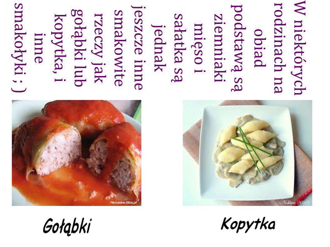 W niektórych rodzinach na obiad podstawą są ziemniaki mięso i sałatka są jednak jeszcze inne smakowite rzeczy jak gołąbki lub kopytka, i inne smakołyki ; )