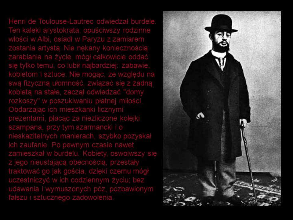 Henri de Toulouse-Lautrec odwiedzał burdele. Ten kaleki arystokrata, opuściwszy rodzinne włości w Albi, osiadł w Paryżu z zamiarem zostania artystą. N