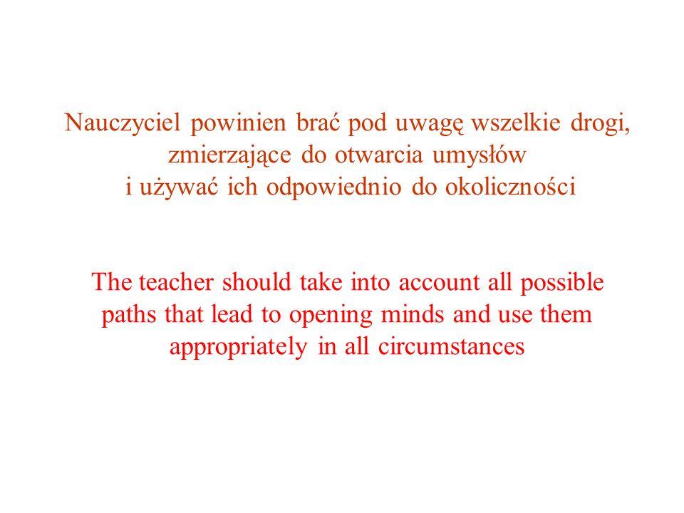 Nauczyciel powinien brać pod uwagę wszelkie drogi, zmierzające do otwarcia umysłów i używać ich odpowiednio do okoliczności The teacher should take in