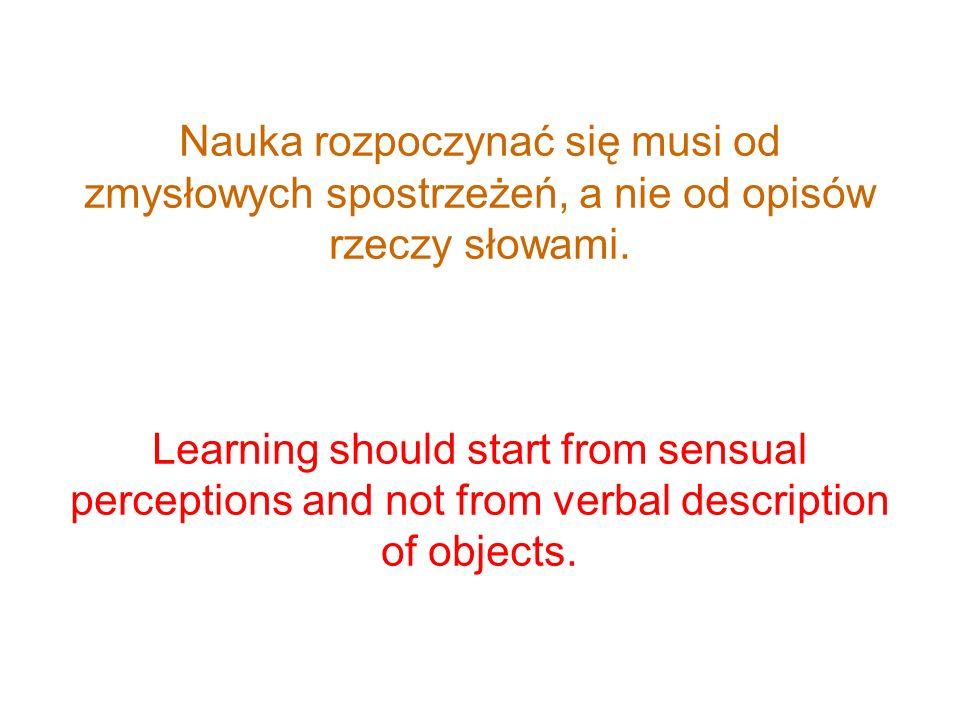 Nauka rozpoczynać się musi od zmysłowych spostrzeżeń, a nie od opisów rzeczy słowami. Learning should start from sensual perceptions and not from verb